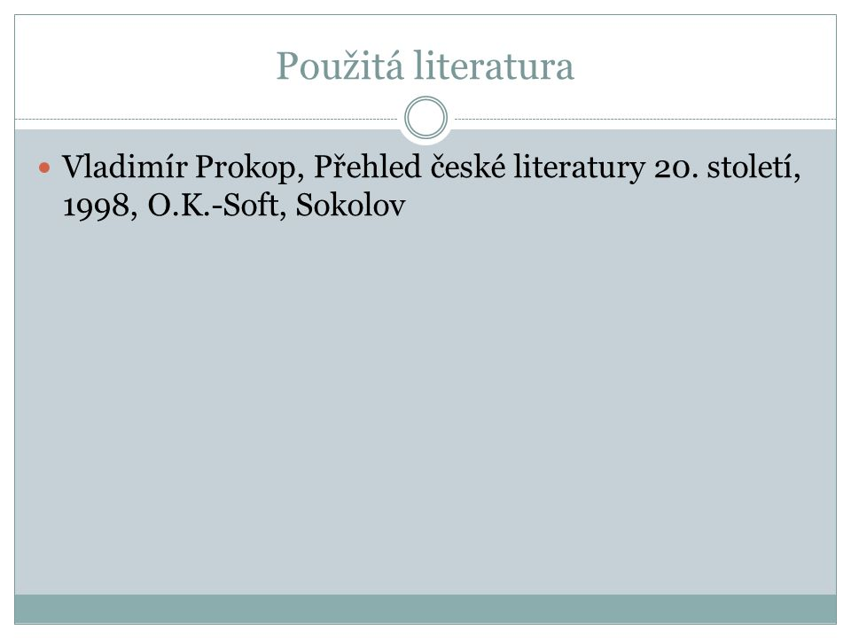 Použitá literatura Vladimír Prokop, Přehled české literatury 20. století, 1998, O.K.-Soft, Sokolov