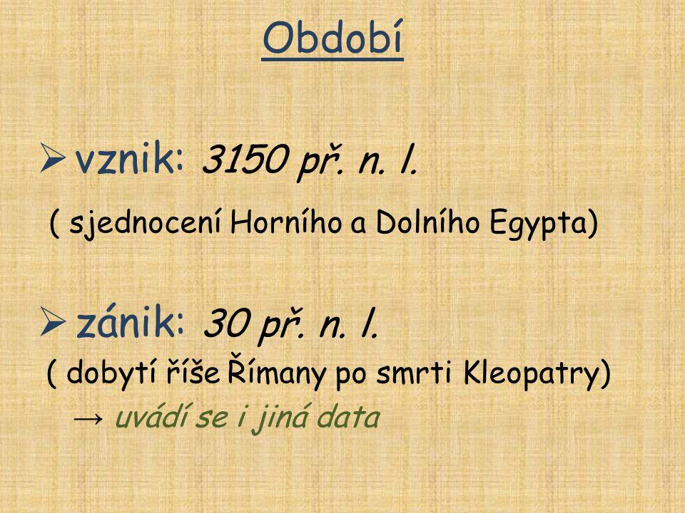 Období  vznik: 3150 př. n. l. ( sjednocení Horního a Dolního Egypta)  zánik: 30 př. n. l. ( dobytí říše Římany po smrti Kleopatry) → uvádí se i jiná