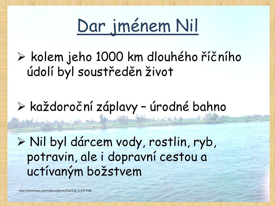 Dar jménem Nil  kolem jeho 1000 km dlouhého říčního údolí byl soustředěn život  každoroční záplavy – úrodné bahno  Nil byl dárcem vody, rostlin, ry