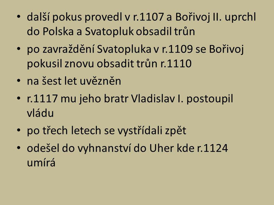 další pokus provedl v r.1107 a Bořivoj II. uprchl do Polska a Svatopluk obsadil trůn po zavraždění Svatopluka v r.1109 se Bořivoj pokusil znovu obsadi