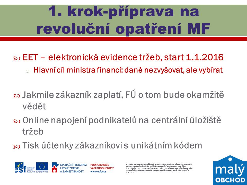  EET – elektronická evidence tržeb, start 1.1.2016 o Hlavní cíl ministra financí: daně nezvyšovat, ale vybírat  Jakmile zákazník zaplatí, FÚ o tom b