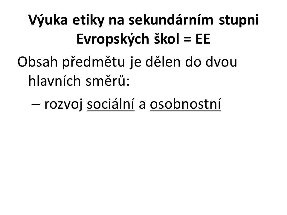 Výuka etiky na sekundárním stupni Evropských škol = EE Obsah předmětu je dělen do dvou hlavních směrů: – rozvoj sociální a osobnostní