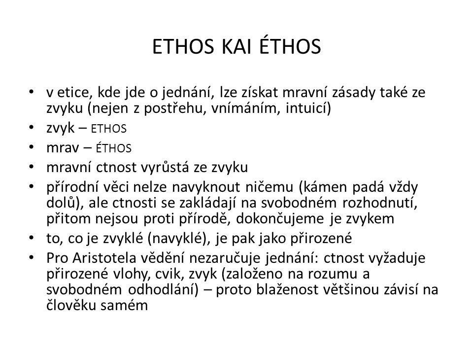 ETHOS KAI ÉTHOS v etice, kde jde o jednání, lze získat mravní zásady také ze zvyku (nejen z postřehu, vnímáním, intuicí) zvyk – ETHOS mrav – ÉTHOS mra