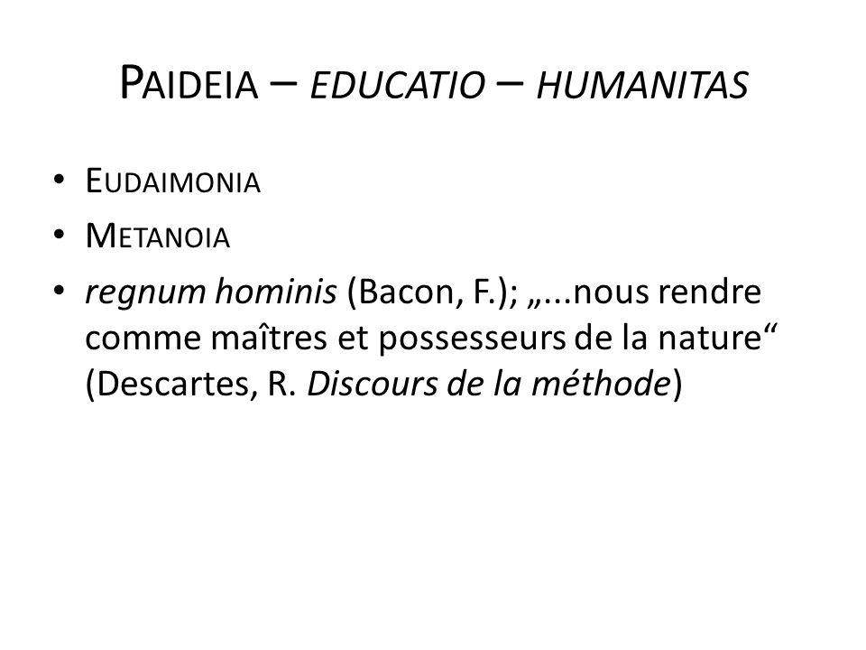 """P AIDEIA – EDUCATIO – HUMANITAS E UDAIMONIA M ETANOIA regnum hominis (Bacon, F.); """"...nous rendre comme maîtres et possesseurs de la nature"""" (Descarte"""