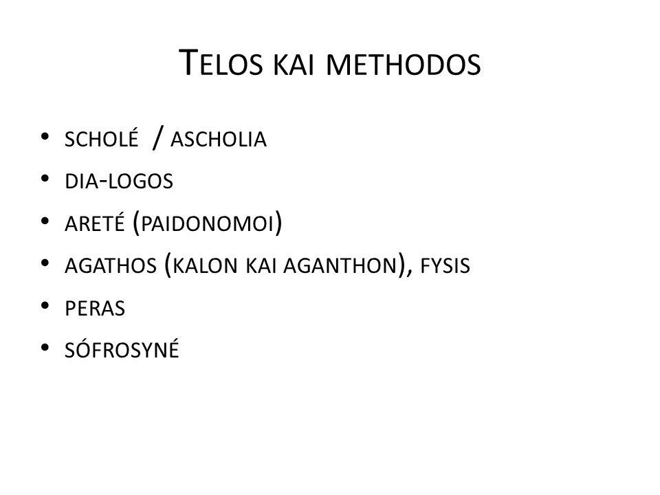 T ELOS KAI METHODOS SCHOLÉ / ASCHOLIA DIA - LOGOS ARETÉ ( PAIDONOMOI ) AGATHOS ( KALON KAI AGANTHON ), FYSIS PERAS SÓFROSYNÉ