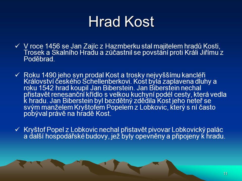 11 Hrad Kost V roce 1456 se Jan Zajíc z Hazmberku stal majitelem hradů Kosti, Trosek a Skalního Hradu a zúčastnil se povstání proti Králi Jiřímu z Pod