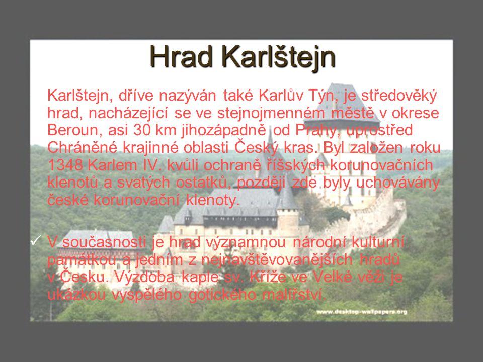 4 Hrad Karlštejn Karlštejn, dříve nazýván také Karlův Týn, je středověký hrad, nacházející se ve stejnojmenném městě v okrese Beroun, asi 30 km jihozá