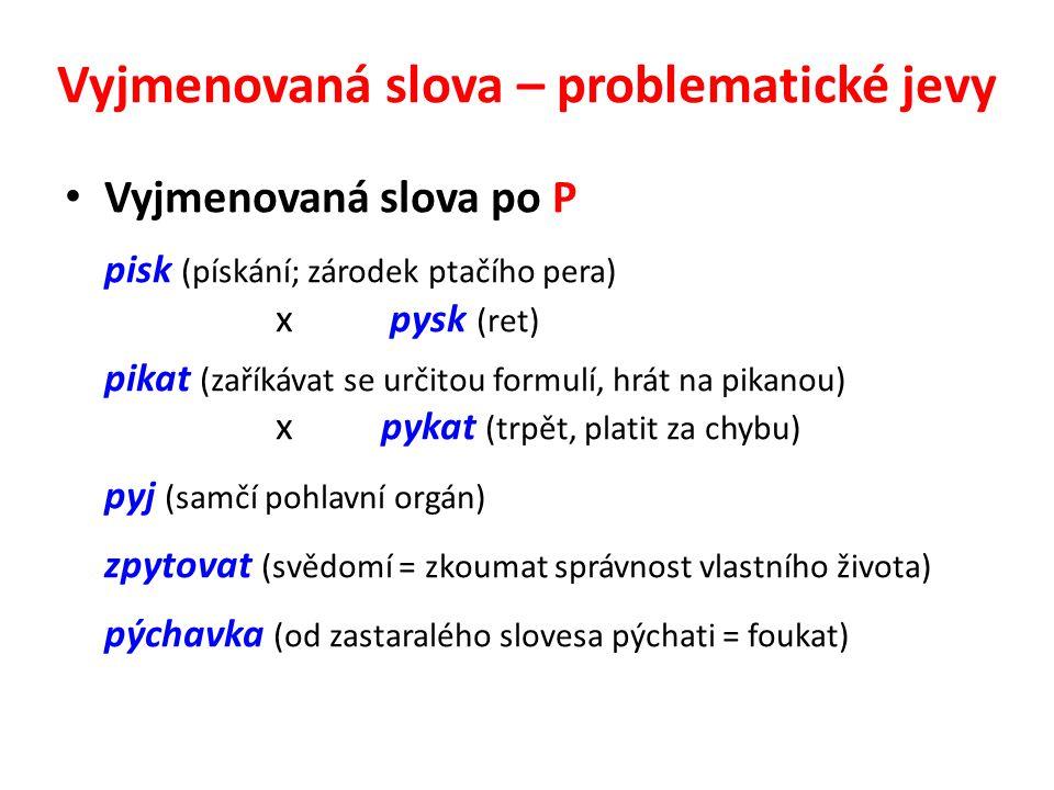 Vyjmenovaná slova – problematické jevy Vyjmenovaná slova po P pisk (pískání; zárodek ptačího pera) x pysk (ret) pikat (zaříkávat se určitou formulí, h