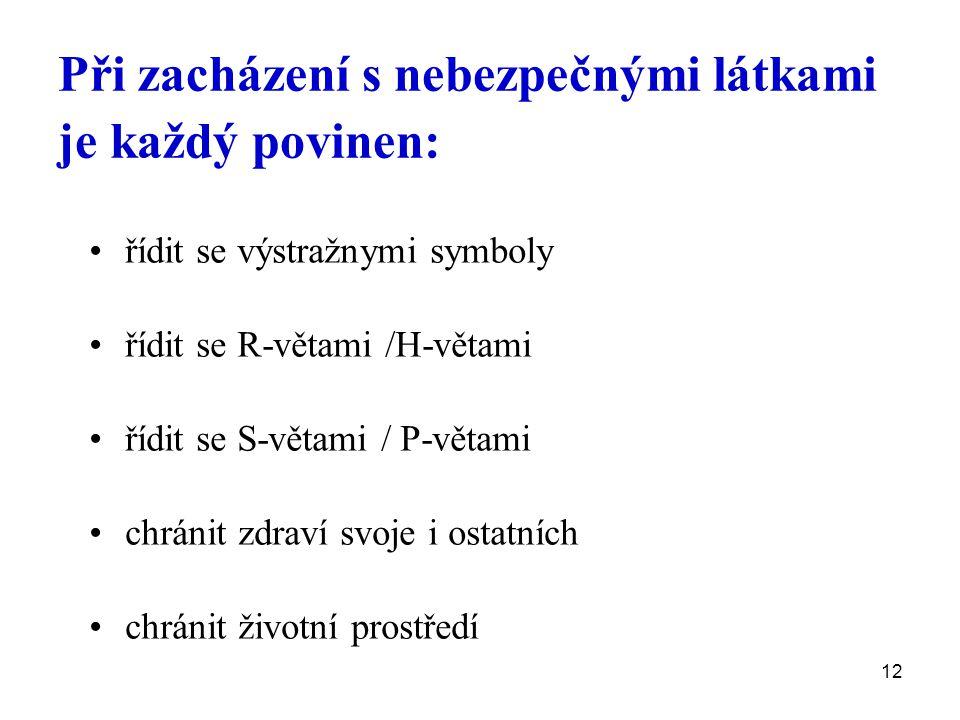 12 Při zacházení s nebezpečnými látkami je každý povinen: řídit se výstražnymi symboly řídit se R-větami /H-větami řídit se S-větami / P-větami chránit zdraví svoje i ostatních chránit životní prostředí