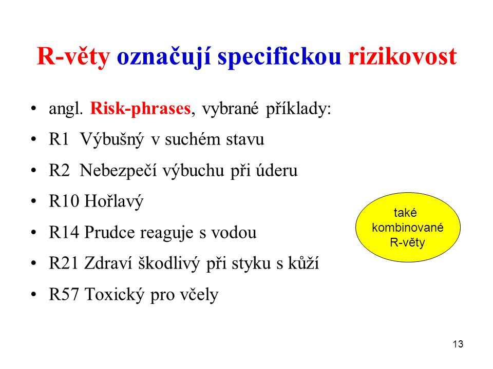 13 R-věty označují specifickou rizikovost angl. Risk-phrases, vybrané příklady: R1 Výbušný v suchém stavu R2 Nebezpečí výbuchu při úderu R10 Hořlavý R
