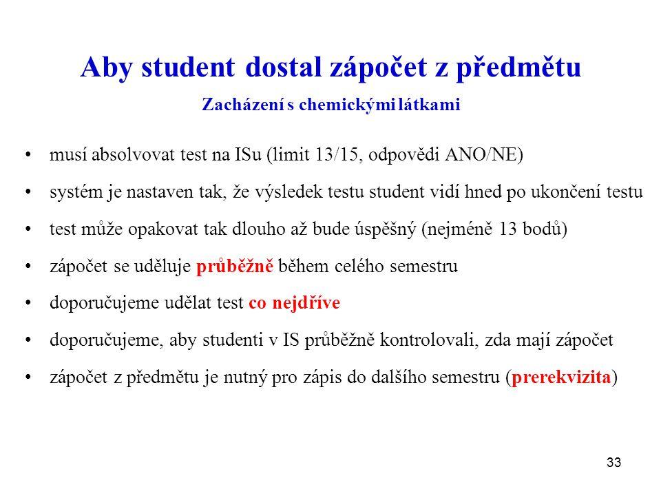 33 Aby student dostal zápočet z předmětu Zacházení s chemickými látkami musí absolvovat test na ISu (limit 13/15, odpovědi ANO/NE) systém je nastaven