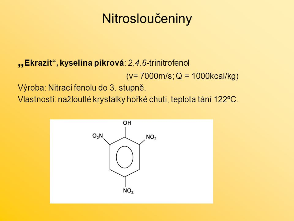 """Nitrosloučeniny """" Ekrazit , kyselina pikrová: 2,4,6-trinitrofenol (v= 7000m/s; Q = 1000kcal/kg) Výroba: Nitrací fenolu do 3."""