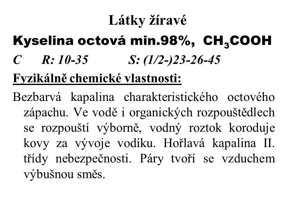 Látky žíravé Kyselina octová min.98%, CH 3 COOH CR: 10-35S: (1/2-)23-26-45 Fyzikálně chemické vlastnosti: Bezbarvá kapalina charakteristického octového zápachu.
