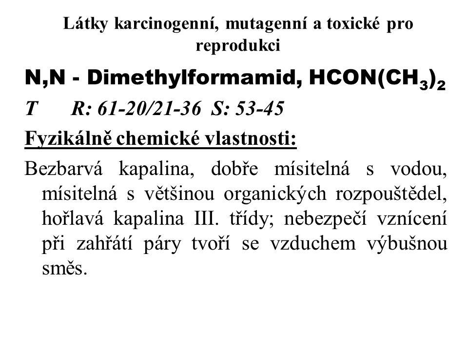 Látky karcinogenní, mutagenní a toxické pro reprodukci N,N - Dimethylformamid, HCON(CH 3 ) 2 TR: 61-20/21-36S: 53-45 Fyzikálně chemické vlastnosti: Bezbarvá kapalina, dobře mísitelná s vodou, mísitelná s většinou organických rozpouštědel, hořlavá kapalina III.