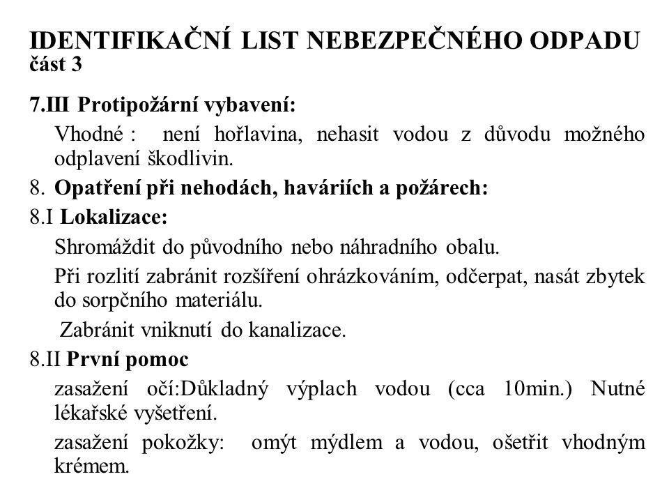 IDENTIFIKAČNÍ LIST NEBEZPEČNÉHO ODPADU část 3 7.III Protipožární vybavení: Vhodné :není hořlavina, nehasit vodou z důvodu možného odplavení škodlivin.