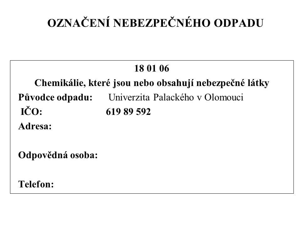 OZNAČENÍ NEBEZPEČNÉHO ODPADU 18 01 06 Chemikálie, které jsou nebo obsahují nebezpečné látky Původce odpadu: Univerzita Palackého v Olomouci IČO: 619 89 592 Adresa: Odpovědná osoba: Telefon: