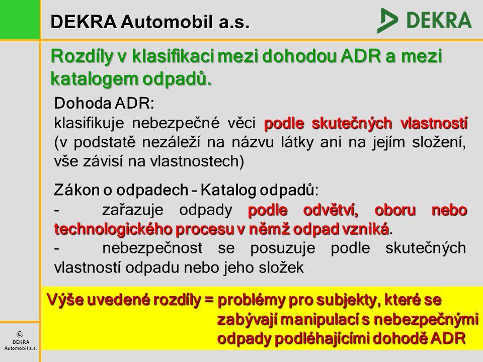DEKRA Automobil a.s. © DEKRA Automobil a.s. Rozdíly v klasifikaci mezi dohodou ADR a mezi katalogem odpadů. Dohoda ADR: podle skutečných vlastností kl