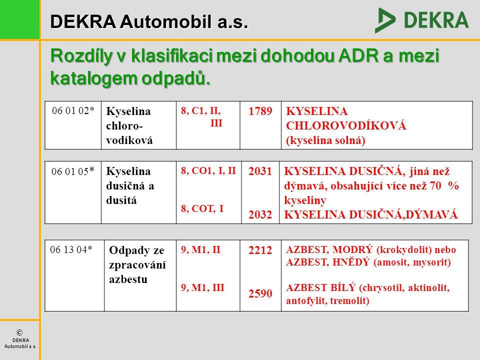 DEKRA Automobil a.s. © DEKRA Automobil a.s. Rozdíly v klasifikaci mezi dohodou ADR a mezi katalogem odpadů. 06 01 02* Kyselina chloro- vodíková 8, C1,