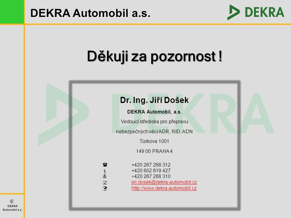 DEKRA Automobil a.s. © DEKRA Automobil a.s. Děkuji za pozornost ! Dr. Ing. Jiří Došek DEKRA Automobil, a.s. Vedoucí střediska pro přepravu nebezpečnýc