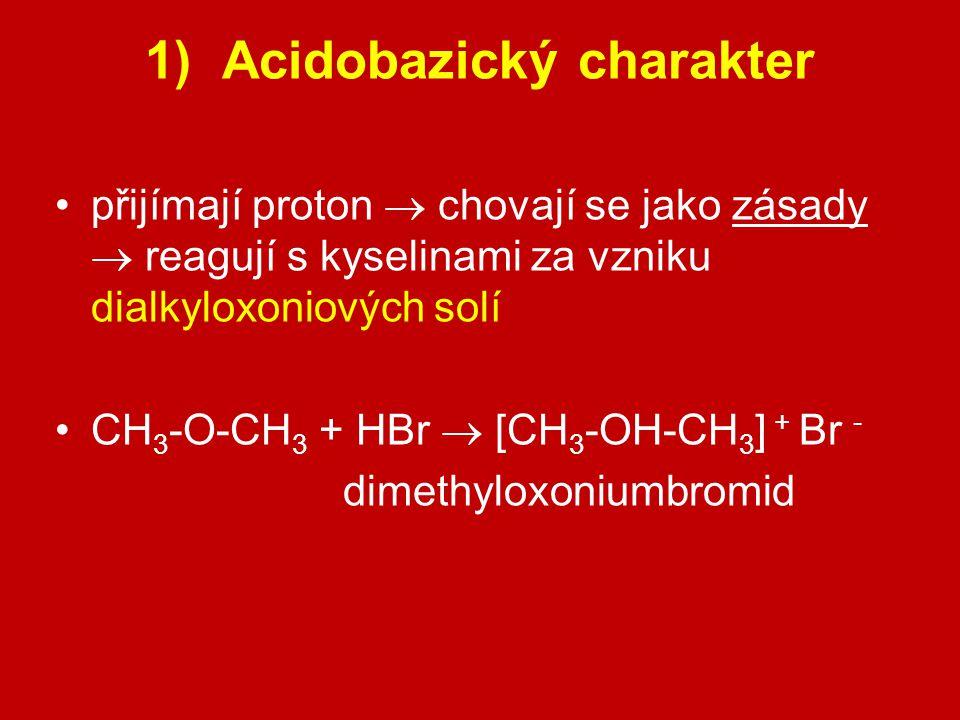 1) Acidobazický charakter přijímají proton  chovají se jako zásady  reagují s kyselinami za vzniku dialkyloxoniových solí CH 3 -O-CH 3 + HBr  [CH 3