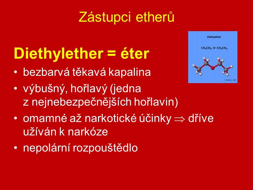 Zástupci etherů Diethylether = éter bezbarvá těkavá kapalina výbušný, hořlavý (jedna z nejnebezpečnějších hořlavin) omamné až narkotické účinky  dřív