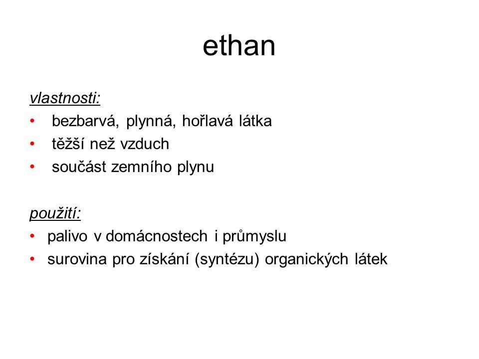 ethan vlastnosti: bezbarvá, plynná, hořlavá látka těžší než vzduch součást zemního plynu použití: palivo v domácnostech i průmyslu surovina pro získán