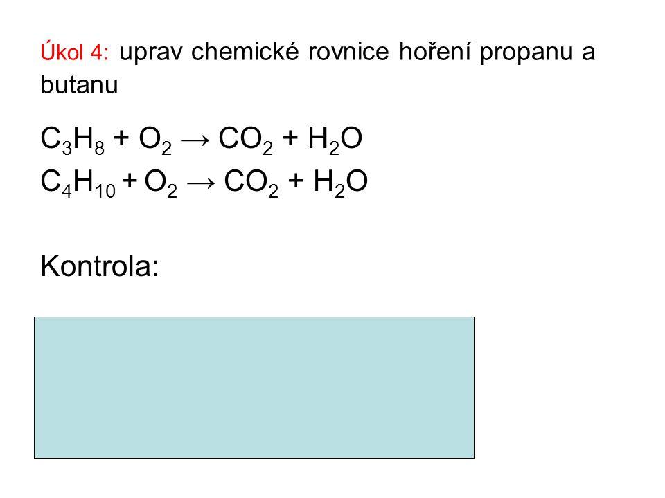Úkol 4: uprav chemické rovnice hoření propanu a butanu C 3 H 8 + O 2 → CO 2 + H 2 O C 4 H 10 + O 2 → CO 2 + H 2 O Kontrola: C 3 H 8 + 5 O 2 → 3CO 2 +