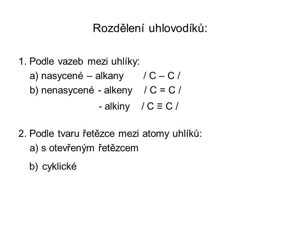 Rozdělení uhlovodíků: 1. Podle vazeb mezi uhlíky: a) nasycené – alkany / C – C / b) nenasycené - alkeny / C = C / 2. Podle tvaru řetězce mezi atomy uh
