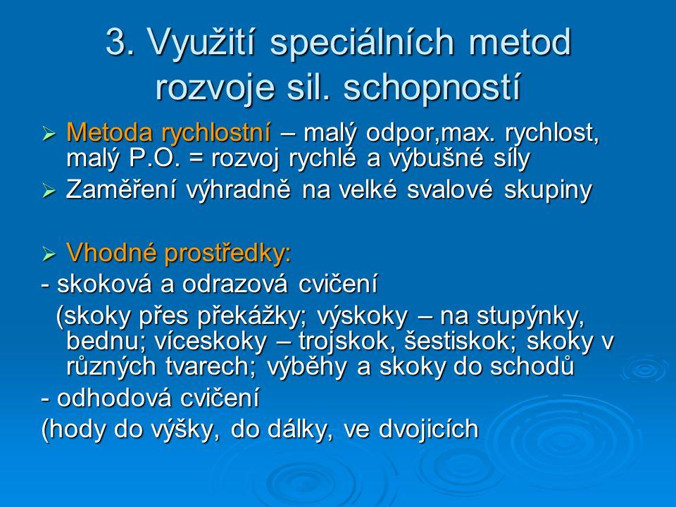 3. Využití speciálních metod rozvoje sil. schopností  Metoda rychlostní – malý odpor,max. rychlost, malý P.O. = rozvoj rychlé a výbušné síly  Zaměře