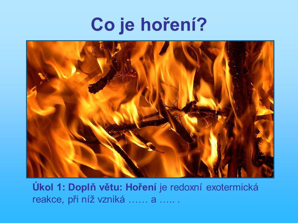 Co je hoření? Úkol 1: Doplň větu: Hoření je redoxní exotermická reakce, při níž vzniká …… a …...