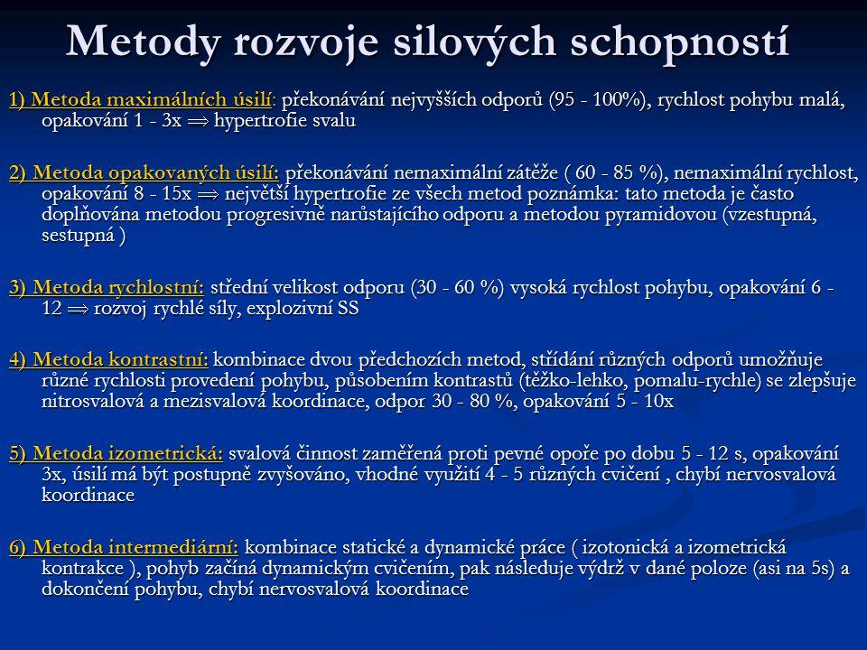 Metody rozvoje silových schopností 1) Metoda maximálních úsilí: překonávání nejvyšších odporů (95 - 100%), rychlost pohybu malá, opakování 1 - 3x  hypertrofie svalu 2) Metoda opakovaných úsilí: překonávání nemaximální zátěže ( 60 - 85 %), nemaximální rychlost, opakování 8 - 15x  největší hypertrofie ze všech metod poznámka: tato metoda je často doplňována metodou progresivně narůstajícího odporu a metodou pyramidovou (vzestupná, sestupná ) 3) Metoda rychlostní: střední velikost odporu (30 - 60 %) vysoká rychlost pohybu, opakování 6 - 12  rozvoj rychlé síly, explozivní SS 4) Metoda kontrastní: kombinace dvou předchozích metod, střídání různých odporů umožňuje různé rychlosti provedení pohybu, působením kontrastů (těžko-lehko, pomalu-rychle) se zlepšuje nitrosvalová a mezisvalová koordinace, odpor 30 - 80 %, opakování 5 - 10x 5) Metoda izometrická: svalová činnost zaměřená proti pevné opoře po dobu 5 - 12 s, opakování 3x, úsilí má být postupně zvyšováno, vhodné využití 4 - 5 různých cvičení, chybí nervosvalová koordinace 6) Metoda intermediární: kombinace statické a dynamické práce ( izotonická a izometrická kontrakce ), pohyb začíná dynamickým cvičením, pak následuje výdrž v dané poloze (asi na 5s) a dokončení pohybu, chybí nervosvalová koordinace