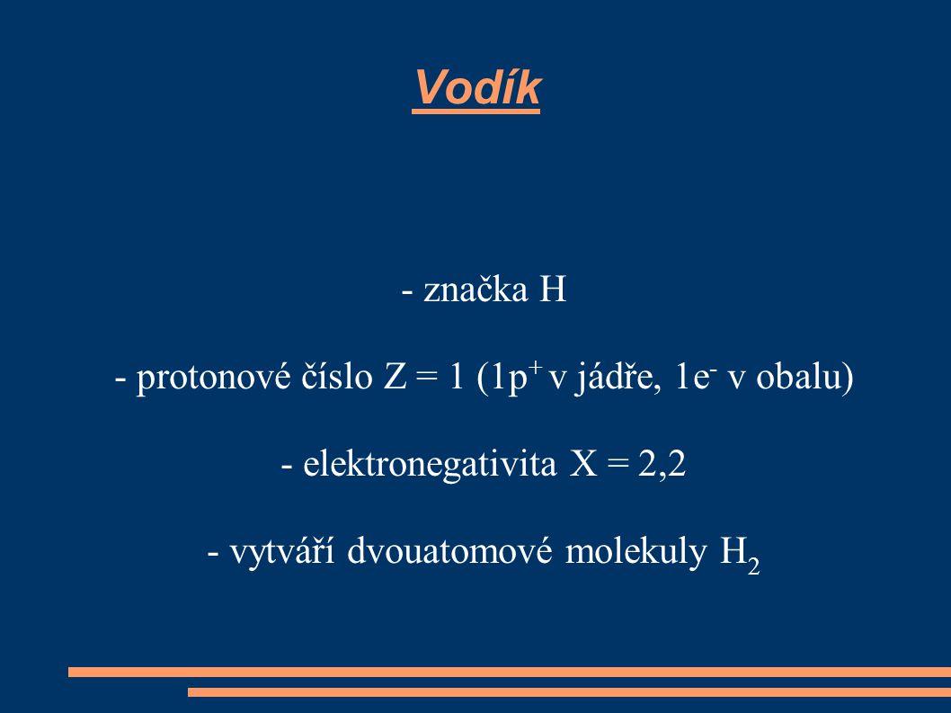 Vodík - značka H - protonové číslo Z = 1 (1p + v jádře, 1e - v obalu) - elektronegativita X = 2,2 - vytváří dvouatomové molekuly H 2