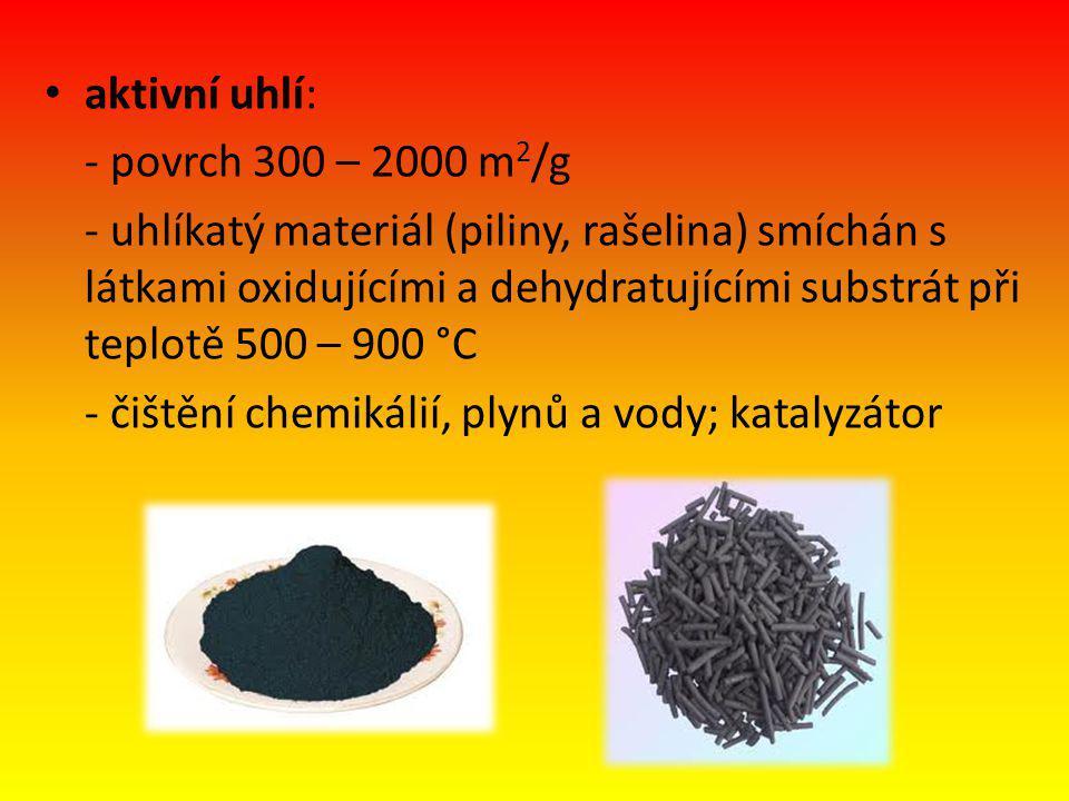 aktivní uhlí: - povrch 300 – 2000 m 2 /g - uhlíkatý materiál (piliny, rašelina) smíchán s látkami oxidujícími a dehydratujícími substrát při teplotě 500 – 900 °C - čištění chemikálií, plynů a vody; katalyzátor