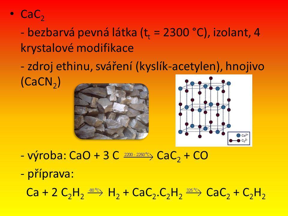CaC 2 - bezbarvá pevná látka (t t = 2300 °C), izolant, 4 krystalové modifikace - zdroj ethinu, sváření (kyslík-acetylen), hnojivo (CaCN 2 ) - výroba: CaO + 3 C CaC 2 + CO - příprava: Ca + 2 C 2 H 2 H 2 + CaC 2.C 2 H 2 CaC 2 + C 2 H 2