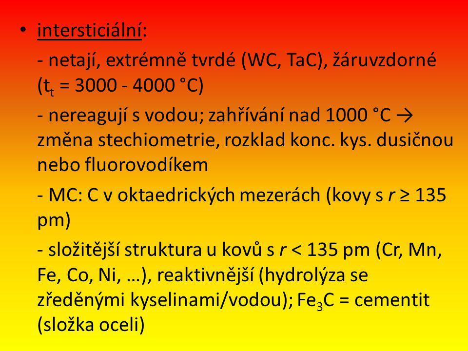 intersticiální: - netají, extrémně tvrdé (WC, TaC), žáruvzdorné (t t = 3000 - 4000 °C) - nereagují s vodou; zahřívání nad 1000 °C → změna stechiometrie, rozklad konc.