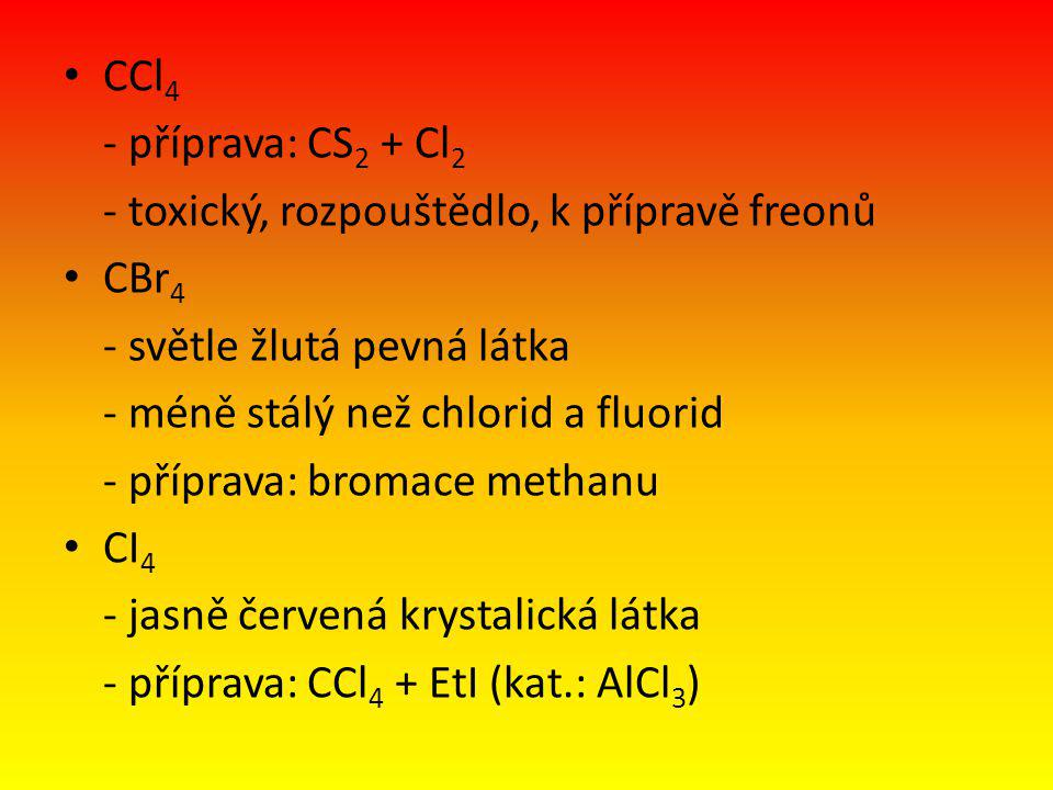 CCl 4 - příprava: CS 2 + Cl 2 - toxický, rozpouštědlo, k přípravě freonů CBr 4 - světle žlutá pevná látka - méně stálý než chlorid a fluorid - příprava: bromace methanu CI 4 - jasně červená krystalická látka - příprava: CCl 4 + EtI (kat.: AlCl 3 )