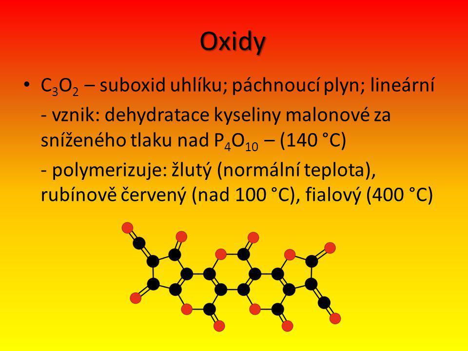 Oxidy C 3 O 2 – suboxid uhlíku; páchnoucí plyn; lineární - vznik: dehydratace kyseliny malonové za sníženého tlaku nad P 4 O 10 – (140 °C) - polymerizuje: žlutý (normální teplota), rubínově červený (nad 100 °C), fialový (400 °C)