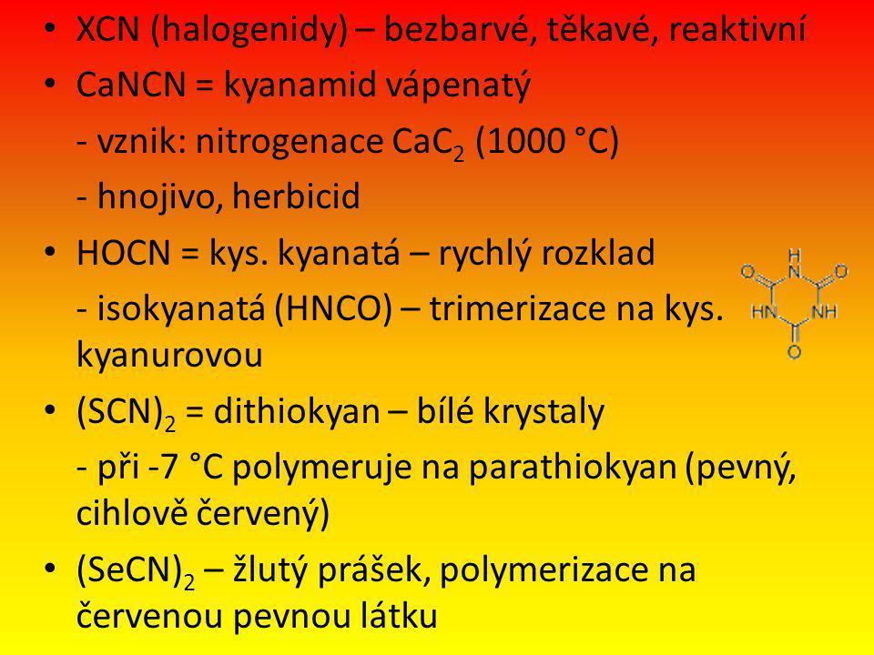 XCN (halogenidy) – bezbarvé, těkavé, reaktivní CaNCN = kyanamid vápenatý - vznik: nitrogenace CaC 2 (1000 °C) - hnojivo, herbicid HOCN = kys. kyanatá