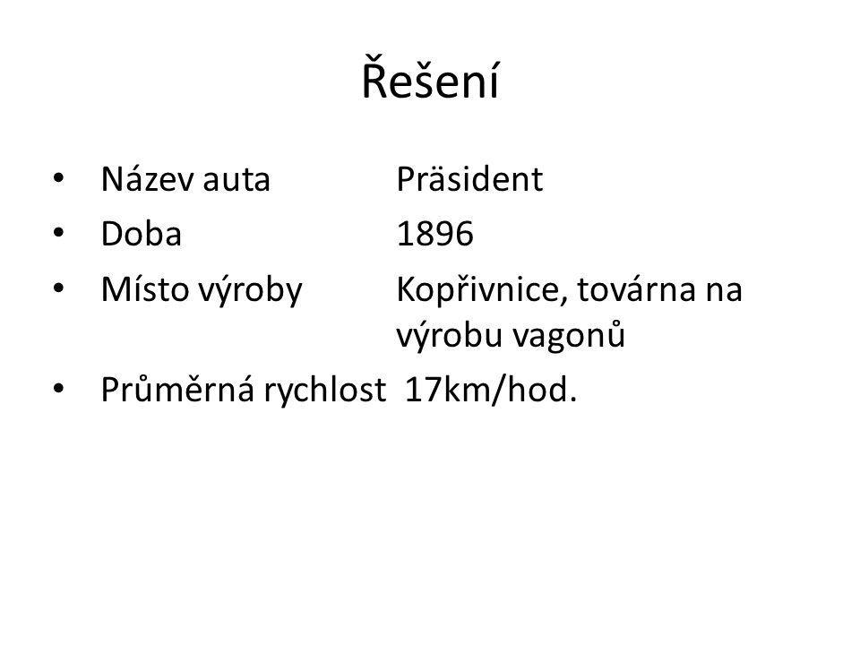 Řešení Název auta Präsident Doba1896 Místo výrobyKopřivnice, továrna na výrobu vagonů Průměrná rychlost 17km/hod.