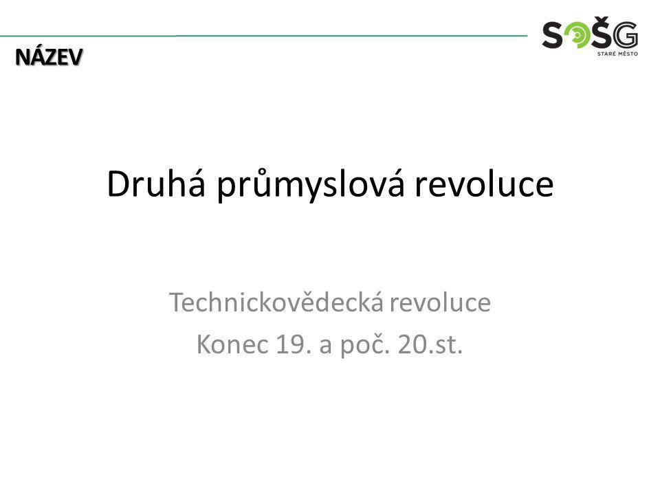 NÁZEV Druhá průmyslová revoluce Technickovědecká revoluce Konec 19. a poč. 20.st.
