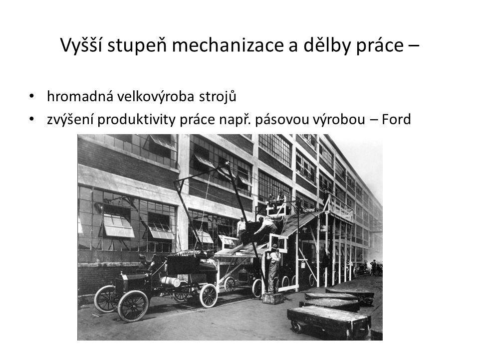 Vyšší stupeň mechanizace a dělby práce – hromadná velkovýroba strojů zvýšení produktivity práce např. pásovou výrobou – Ford