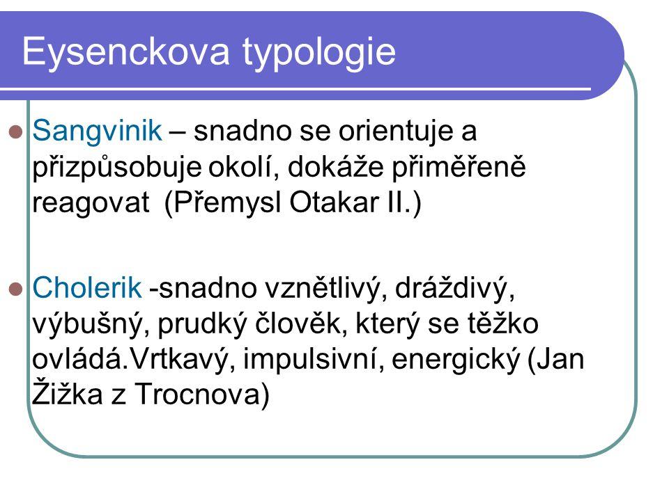 Eysenckova typologie Sangvinik – snadno se orientuje a přizpůsobuje okolí, dokáže přiměřeně reagovat (Přemysl Otakar II.) Cholerik -snadno vznětlivý, dráždivý, výbušný, prudký člověk, který se těžko ovládá.Vrtkavý, impulsivní, energický (Jan Žižka z Trocnova)