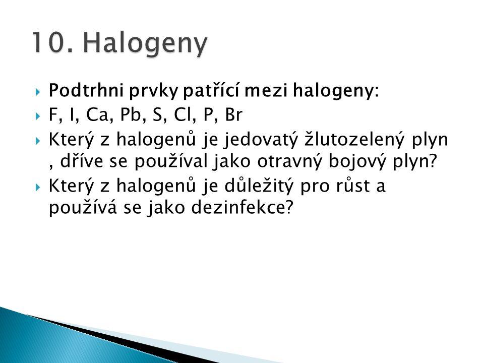  Podtrhni prvky patřící mezi halogeny:  F, I, Ca, Pb, S, Cl, P, Br  Který z halogenů je jedovatý žlutozelený plyn, dříve se používal jako otravný b