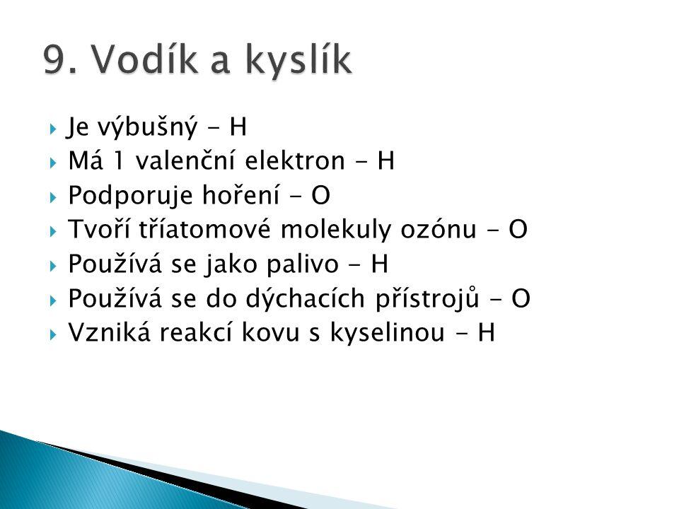  Je výbušný - H  Má 1 valenční elektron - H  Podporuje hoření - O  Tvoří tříatomové molekuly ozónu - O  Používá se jako palivo - H  Používá se d