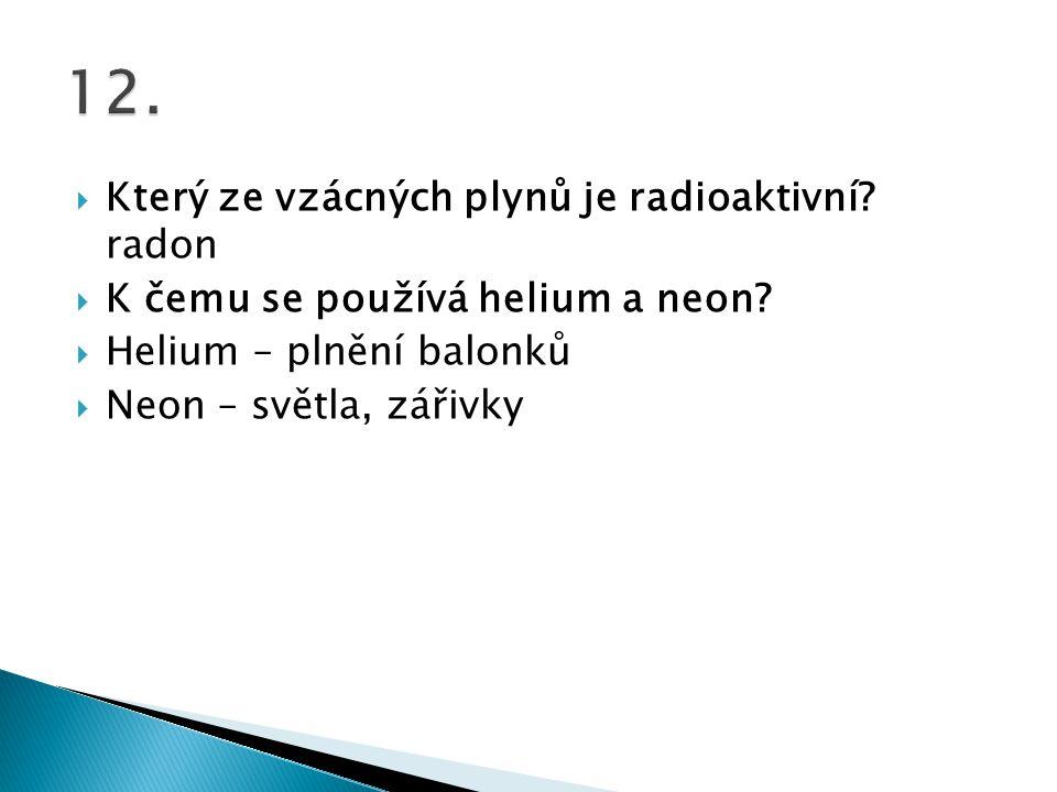  Který ze vzácných plynů je radioaktivní? radon  K čemu se používá helium a neon?  Helium – plnění balonků  Neon – světla, zářivky