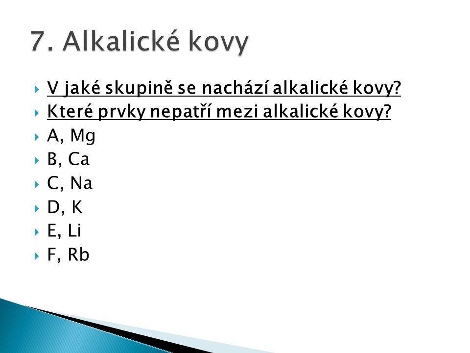 V jaké skupině se nachází alkalické kovy?  Které prvky nepatří mezi alkalické kovy?  A, Mg  B, Ca  C, Na  D, K  E, Li  F, Rb