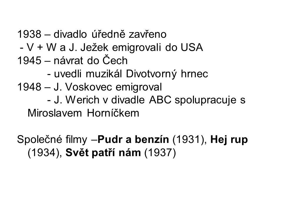 1938 – divadlo úředně zavřeno - V + W a J. Ježek emigrovali do USA 1945 – návrat do Čech - uvedli muzikál Divotvorný hrnec 1948 – J. Voskovec emigrova