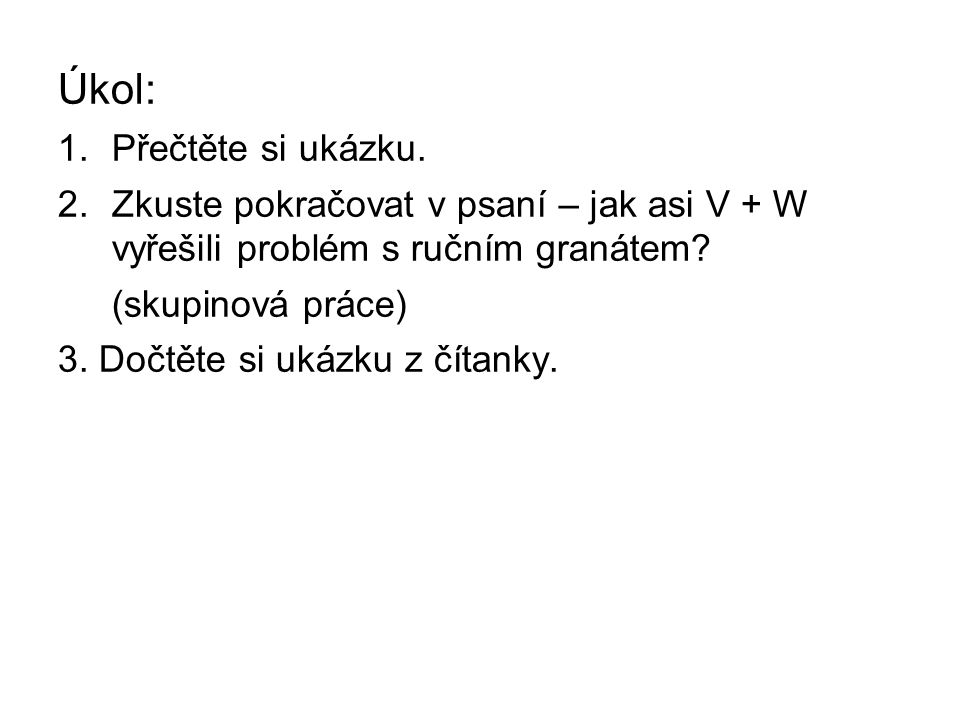 Úkol: 1.Přečtěte si ukázku. 2.Zkuste pokračovat v psaní – jak asi V + W vyřešili problém s ručním granátem? (skupinová práce) 3. Dočtěte si ukázku z č