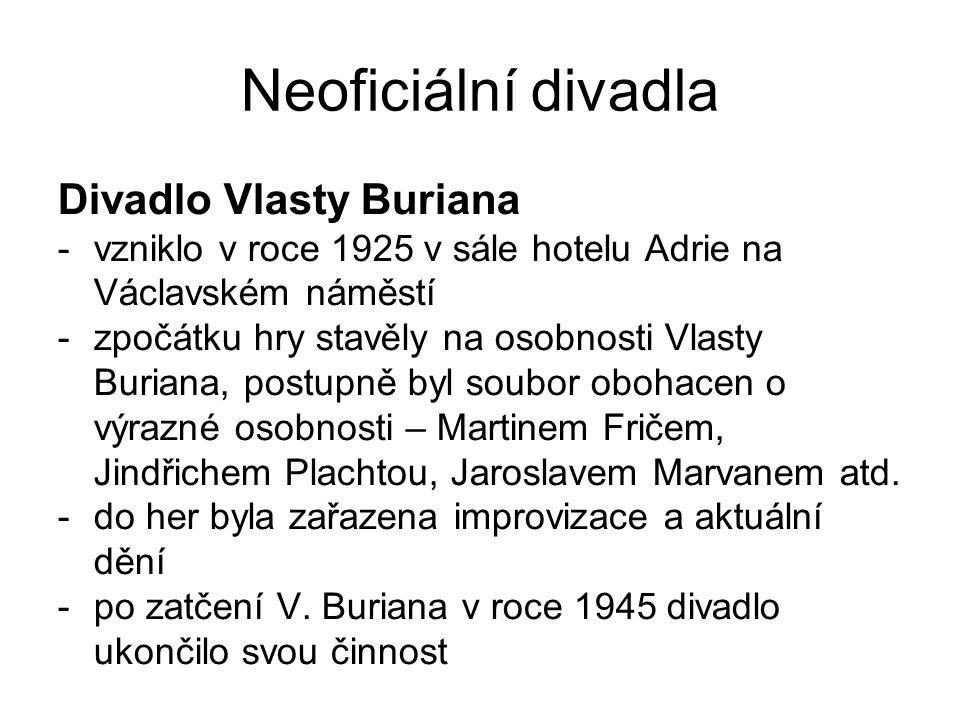 Neoficiální divadla Divadlo Vlasty Buriana -vzniklo v roce 1925 v sále hotelu Adrie na Václavském náměstí -zpočátku hry stavěly na osobnosti Vlasty Bu