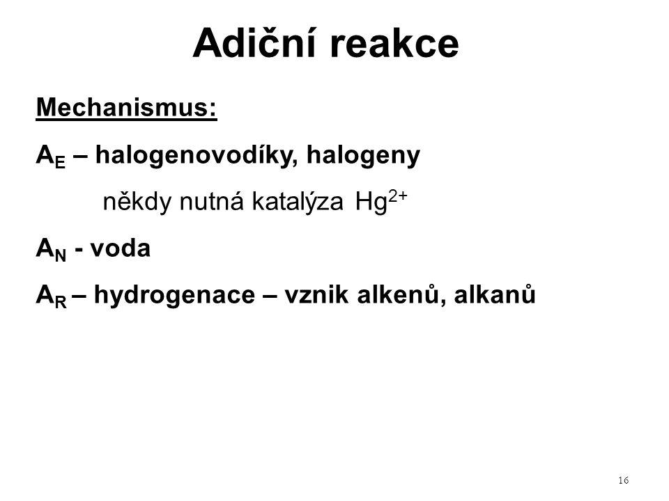 16 Adiční reakce Mechanismus: A E – halogenovodíky, halogeny někdy nutná katalýza Hg 2+ A N - voda A R – hydrogenace – vznik alkenů, alkanů